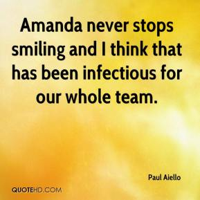 Paul Aiello  - Amanda never stops smiling and I think that has been infectious for our whole team.