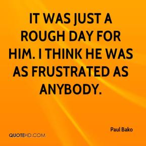 Paul Bako  - It was just a rough day for him. I think he was as frustrated as anybody.