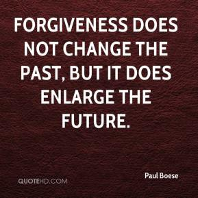 Paul Boese  - Forgiveness does not change the past, but it does enlarge the future.
