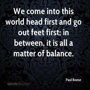We come into this world head first and go out feet first; in between, it is all a matter of balance.