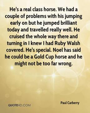 Paul Carberry  - He's a real class horse. We had a couple of problems with his jumping early on but he jumped brilliant today and travelled really well. He cruised the whole way there and turning in I knew I had Ruby Walsh covered. He's special. Noel has said he could be a Gold Cup horse and he might not be too far wrong.