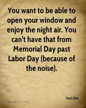 Paul Chin  - You want to be able to open your window and enjoy the night air. You can't have that from Memorial Day past Labor Day (because of the noise).