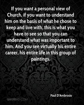 Paul D'Ambrosio  - If you want a personal view of Church, if you want to understand him on the basis of what he chose to keep and live with, this is what you have to see so that you can understand what was important to him. And you see virtually his entire career, his entire life in this group of paintings.