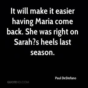 Paul DeStefano  - It will make it easier having Maria come back. She was right on Sarah?s heels last season.