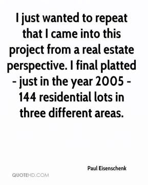 Paul Eisenschenk  - I just wanted to repeat that I came into this project from a real estate perspective. I final platted - just in the year 2005 - 144 residential lots in three different areas.