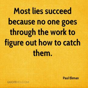 Most lies succeed because no one goes through the work to figure out how to catch them.