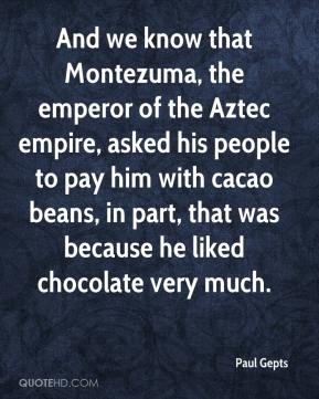 Paul Gepts  - And we know that Montezuma, the emperor of the Aztec empire, asked his people to pay him with cacao beans, in part, that was because he liked chocolate very much.