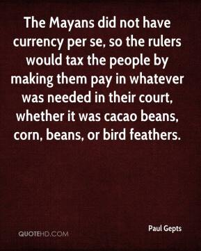 Paul Gepts  - The Mayans did not have currency per se, so the rulers would tax the people by making them pay in whatever was needed in their court, whether it was cacao beans, corn, beans, or bird feathers.