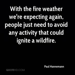 Paul Hannemann  - With the fire weather we're expecting again, people just need to avoid any activity that could ignite a wildfire.
