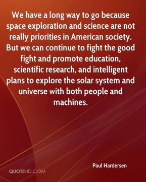 Paul Hardersen  - We have a long way to go because space exploration and science are not really priorities in American society. But we can continue to fight the good fight and promote education, scientific research, and intelligent plans to explore the solar system and universe with both people and machines.