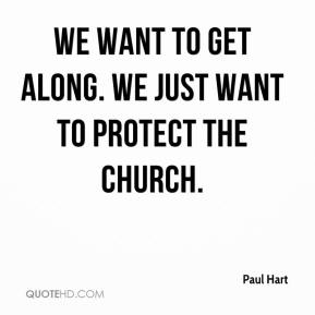 Paul Hart  - We want to get along. We just want to protect the church.