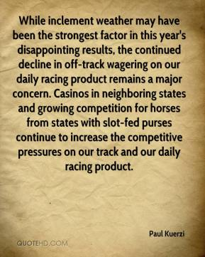 Paul Kuerzi  - While inclement weather may have been the strongest factor in this year's disappointing results, the continued decline in off-track wagering on our daily racing product remains a major concern. Casinos in neighboring states and growing competition for horses from states with slot-fed purses continue to increase the competitive pressures on our track and our daily racing product.