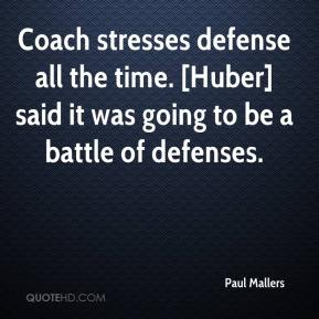 Paul Mallers  - Coach stresses defense all the time. [Huber] said it was going to be a battle of defenses.