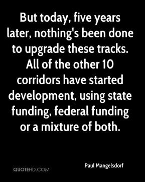 Paul Mangelsdorf  - But today, five years later, nothing's been done to upgrade these tracks. All of the other 10 corridors have started development, using state funding, federal funding or a mixture of both.