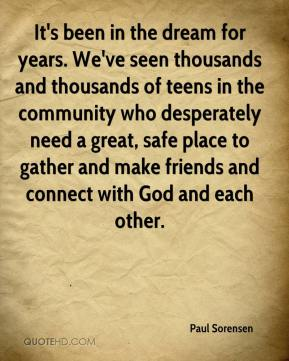 Paul Sorensen  - It's been in the dream for years. We've seen thousands and thousands of teens in the community who desperately need a great, safe place to gather and make friends and connect with God and each other.