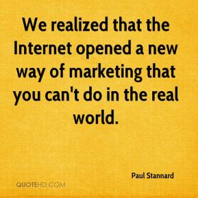 Paul Stannard  - We realized that the Internet opened a new way of marketing that you can't do in the real world.