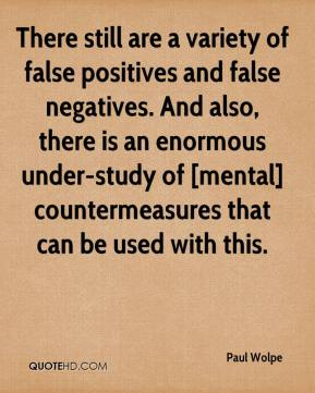 Paul Wolpe  - There still are a variety of false positives and false negatives. And also, there is an enormous under-study of [mental] countermeasures that can be used with this.