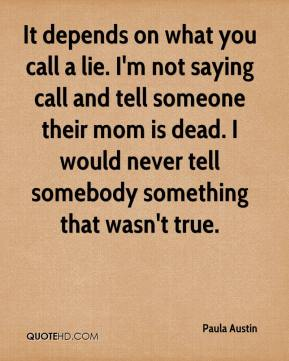 Paula Austin  - It depends on what you call a lie. I'm not saying call and tell someone their mom is dead. I would never tell somebody something that wasn't true.