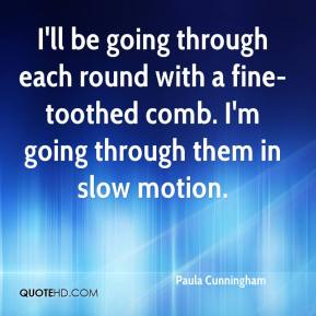 Paula Cunningham  - I'll be going through each round with a fine-toothed comb. I'm going through them in slow motion.