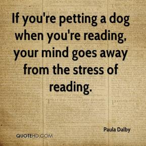 Paula Dalby  - If you're petting a dog when you're reading, your mind goes away from the stress of reading.