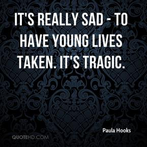 It's really sad - to have young lives taken. It's tragic.