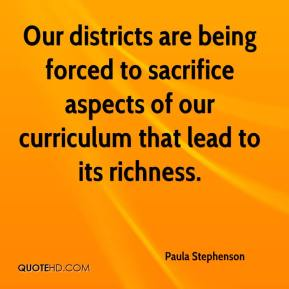 Paula Stephenson  - Our districts are being forced to sacrifice aspects of our curriculum that lead to its richness.