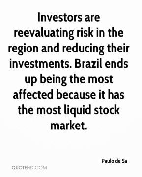 Paulo de Sa  - Investors are reevaluating risk in the region and reducing their investments. Brazil ends up being the most affected because it has the most liquid stock market.