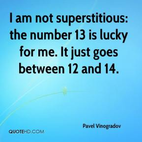 Pavel Vinogradov  - I am not superstitious: the number 13 is lucky for me. It just goes between 12 and 14.