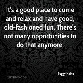 Peggy Haine  - It's a good place to come and relax and have good, old-fashioned fun. There's not many opportunities to do that anymore.
