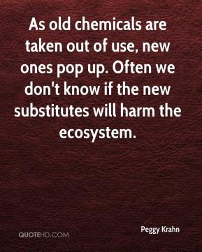 Peggy Krahn  - As old chemicals are taken out of use, new ones pop up. Often we don't know if the new substitutes will harm the ecosystem.