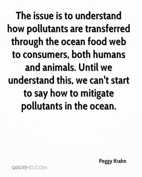 The issue is to understand how pollutants are transferred through the ocean food web to consumers, both humans and animals. Until we understand this, we can't start to say how to mitigate pollutants in the ocean.