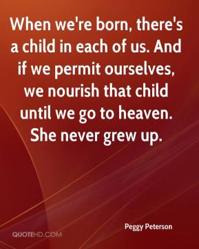 Peggy Peterson  - When we're born, there's a child in each of us. And if we permit ourselves, we nourish that child until we go to heaven. She never grew up.