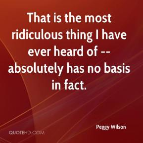 Peggy Wilson  - That is the most ridiculous thing I have ever heard of -- absolutely has no basis in fact.