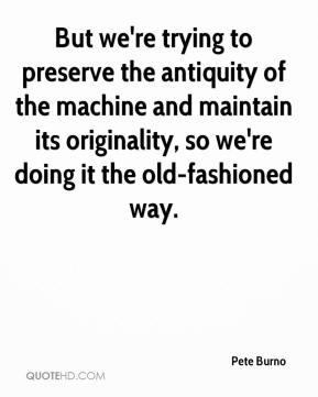 Pete Burno  - But we're trying to preserve the antiquity of the machine and maintain its originality, so we're doing it the old-fashioned way.