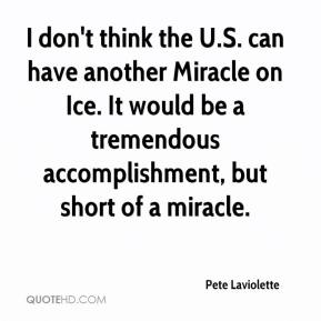Pete Laviolette  - I don't think the U.S. can have another Miracle on Ice. It would be a tremendous accomplishment, but short of a miracle.