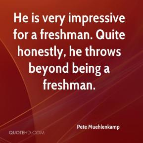 Pete Muehlenkamp  - He is very impressive for a freshman. Quite honestly, he throws beyond being a freshman.