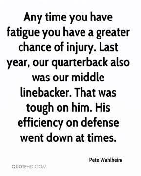 Pete Wahlheim  - Any time you have fatigue you have a greater chance of injury. Last year, our quarterback also was our middle linebacker. That was tough on him. His efficiency on defense went down at times.