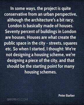 Peter Barber  - In some ways, the project is quite conservative from an urban perspective, although the architecture's a bit racy. London is basically made of houses. Seventy percent of buildings in London are houses. Houses are what create the public space in the city - streets, squares etc. So when I started, I thought: We're not designing a housing scheme, we're designing a piece of the city, and that should be the starting point for many housing schemes.