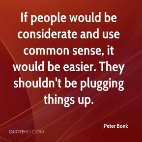Peter Bonk  - If people would be considerate and use common sense, it would be easier. They shouldn't be plugging things up.