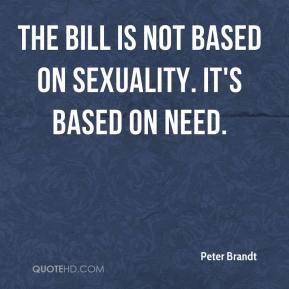 Peter Brandt  - The bill is not based on sexuality. It's based on need.