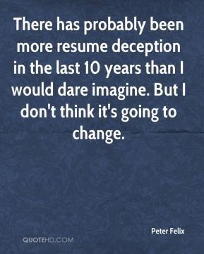 Peter Felix  - There has probably been more resume deception in the last 10 years than I would dare imagine. But I don't think it's going to change.