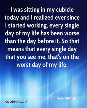 Peter Gibbons  - I was sitting in my cubicle today and I realized ever since I started working, every single day of my life has been worse than the day before it. So that means that every single day that you see me, that's on the worst day of my life.