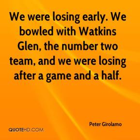 Peter Girolamo  - We were losing early. We bowled with Watkins Glen, the number two team, and we were losing after a game and a half.