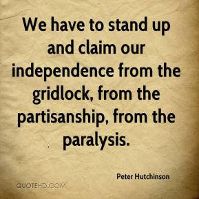Peter Hutchinson  - We have to stand up and claim our independence from the gridlock, from the partisanship, from the paralysis.