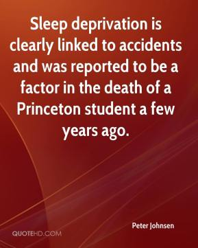 Peter Johnsen  - Sleep deprivation is clearly linked to accidents and was reported to be a factor in the death of a Princeton student a few years ago.