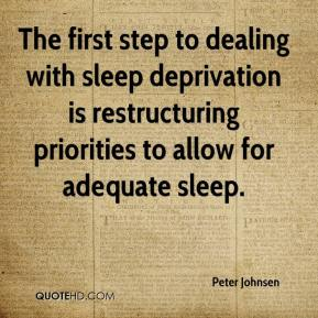 Peter Johnsen  - The first step to dealing with sleep deprivation is restructuring priorities to allow for adequate sleep.
