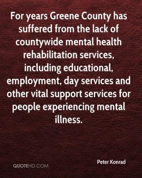Peter Konrad  - For years Greene County has suffered from the lack of countywide mental health rehabilitation services, including educational, employment, day services and other vital support services for people experiencing mental illness.