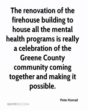 Peter Konrad  - The renovation of the firehouse building to house all the mental health programs is really a celebration of the Greene County community coming together and making it possible.