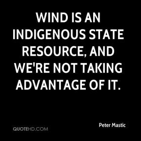 Peter Mastic  - Wind is an indigenous state resource, and we're not taking advantage of it.