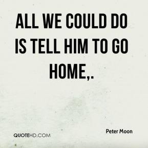 Peter Moon  - All we could do is tell him to go home.